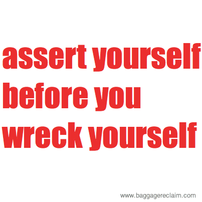 assert yourself before you wreck yourself