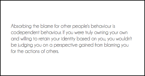 Absorbing the blame for other people's behaviour is codependent behaviour. If you were truly owning your own and willing to retain your identity based on you, you wouldn't be judging you on a perspective gained from blaming you for the actions of others.