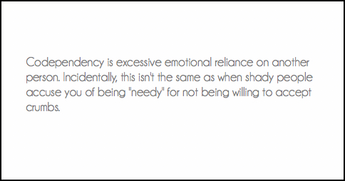 """Codependency is excessive emotional reliance on another person. Incidentally, this isn't the same as when shady people accuse you of being """"needy"""" for not being willing to accept crumbs."""
