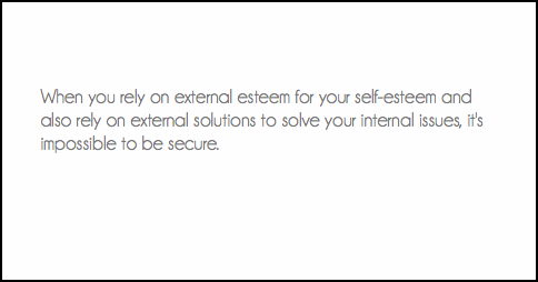 When you rely on external esteem for your self-esteem and also rely on external solutions to solve your internal issues, it's impossible to be secure.