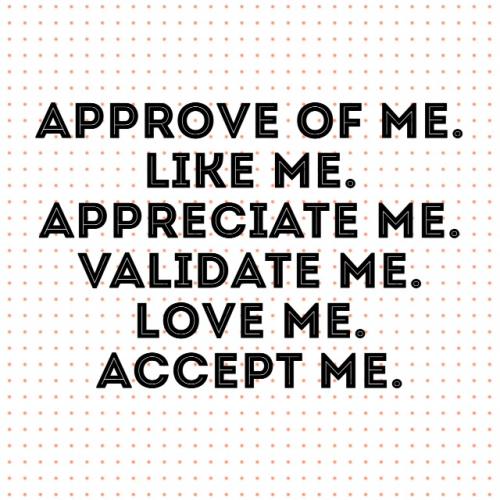 approve of me, love me, like me, validate me