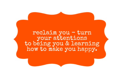 reclaim you - turn your attentions to being you and learning how to make you happy