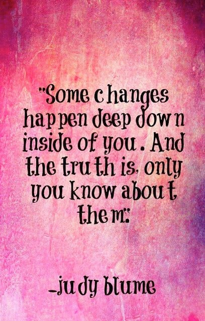 Some changes happen deep down inside of you. And the truth is, only you know about them. Judy Blume